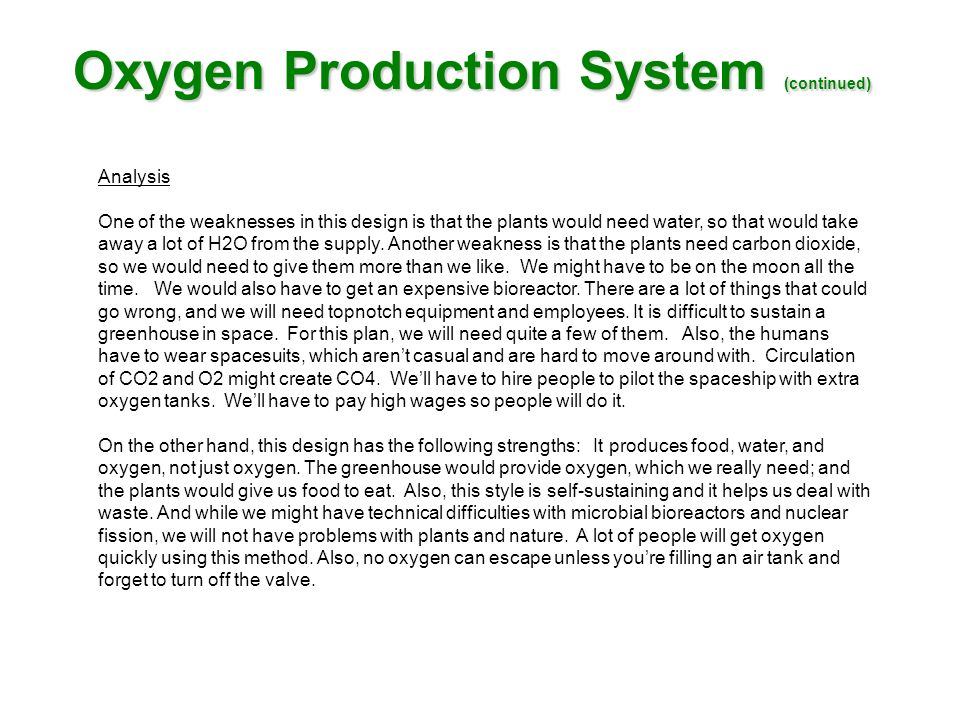 Oxygen Production System (continued) Analysis One of the weaknesses in this design is that the plants would need water, so that would take away a lot of H2O from the supply.
