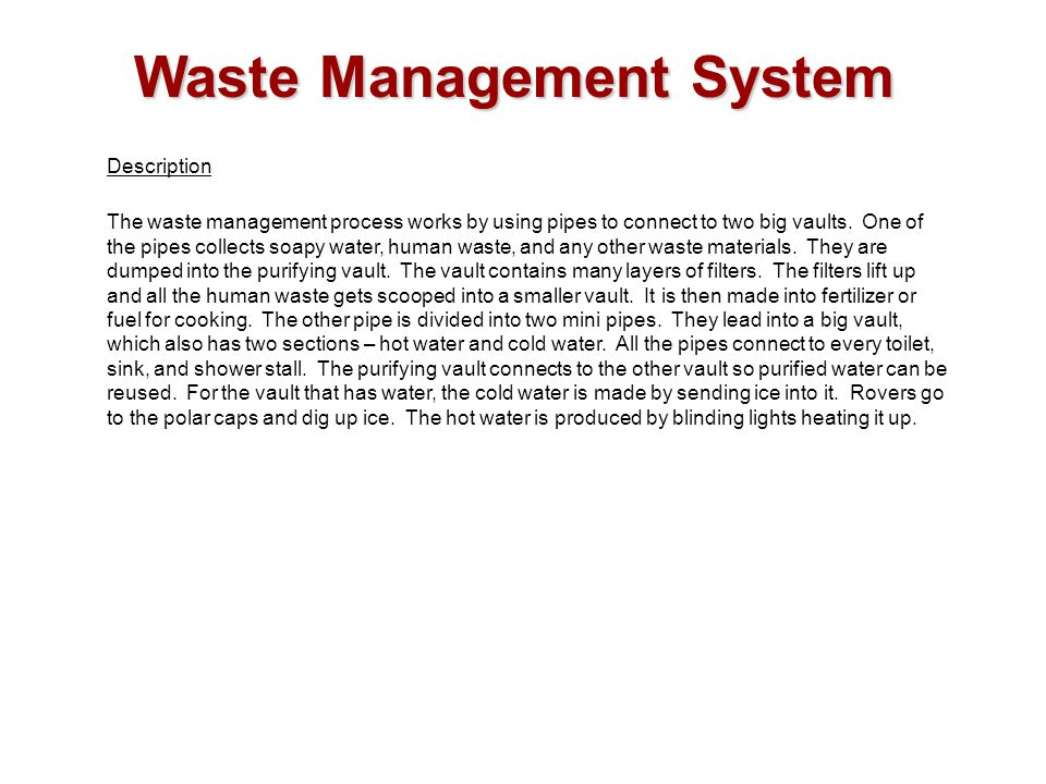 Waste Management System Description The waste management process works by using pipes to connect to two big vaults. One of the pipes collects soapy wa