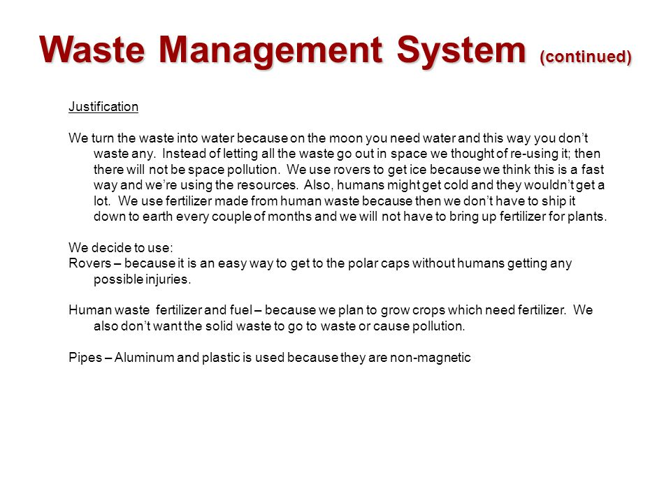 Waste Management System (continued) Justification We turn the waste into water because on the moon you need water and this way you don't waste any. In