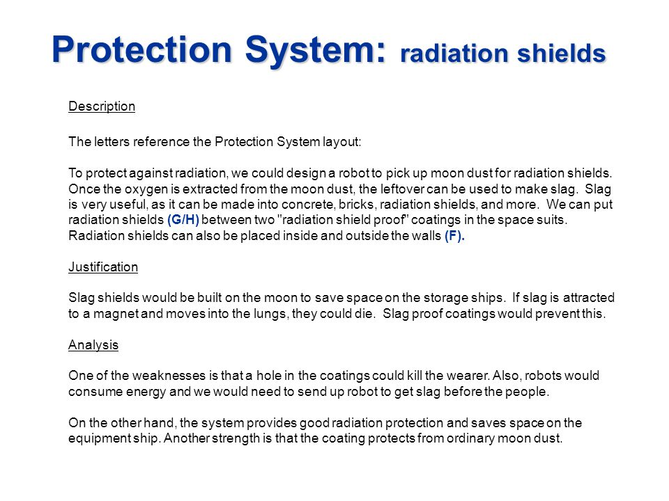 Protection System: radiation shields Description The letters reference the Protection System layout: To protect against radiation, we could design a robot to pick up moon dust for radiation shields.