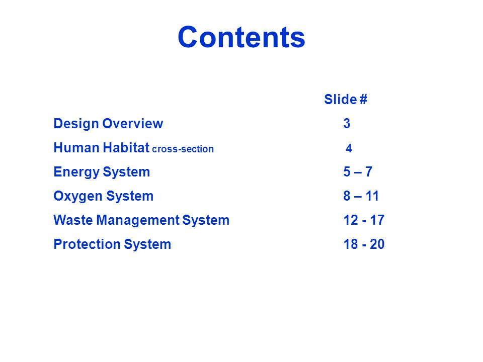Contents Design Overview3 Human Habitat cross-section 4 Energy System5 – 7 Oxygen System8 – 11 Waste Management System12 - 17 Protection System18 - 20 Slide #