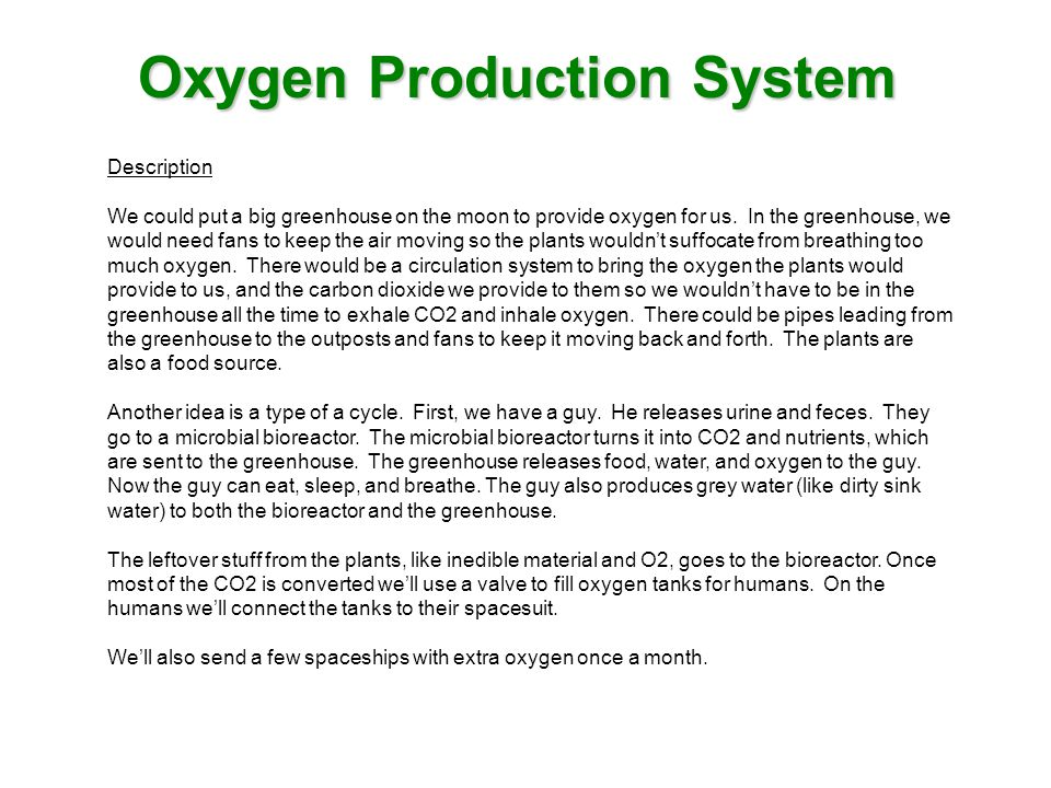 Oxygen Production System Description We could put a big greenhouse on the moon to provide oxygen for us. In the greenhouse, we would need fans to keep
