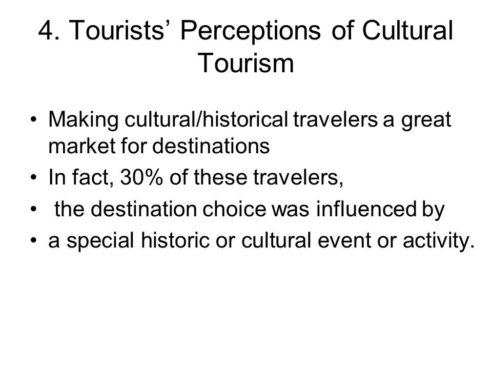 4. Tourists' Perceptions of Cultural Tourism Making cultural/historical travelers a great market for destinations In fact, 30% of these travelers, the