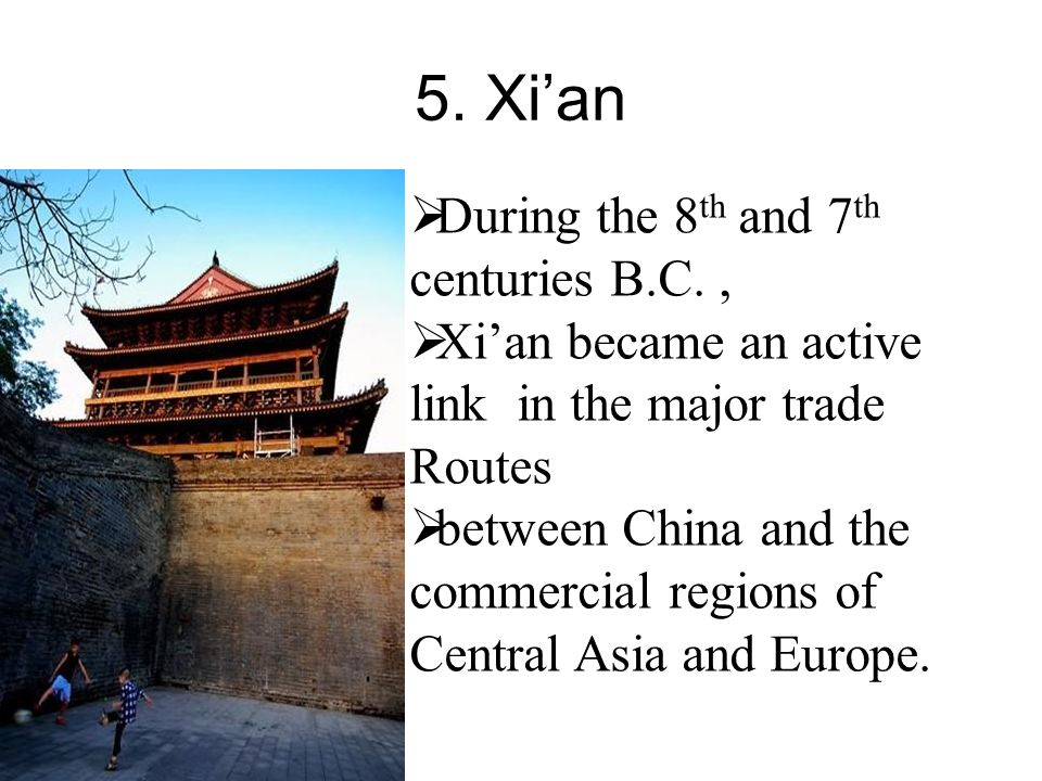 5. Xi'an  During the 8 th and 7 th centuries B.C.,  Xi'an became an active link in the major trade Routes  between China and the commercial regions