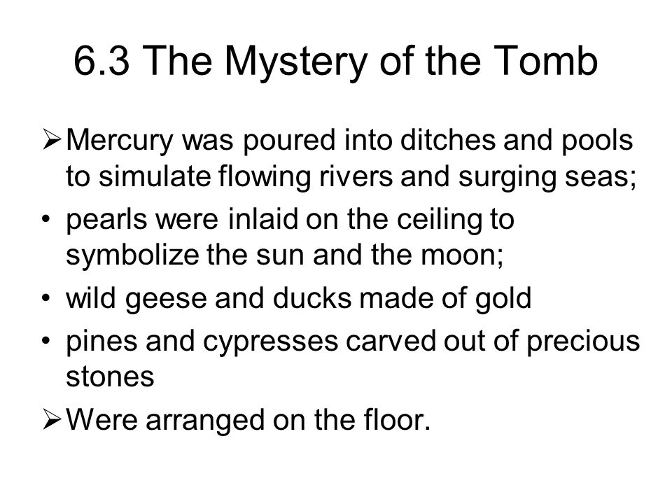 6.3 The Mystery of the Tomb  Mercury was poured into ditches and pools to simulate flowing rivers and surging seas; pearls were inlaid on the ceiling to symbolize the sun and the moon; wild geese and ducks made of gold pines and cypresses carved out of precious stones  Were arranged on the floor.