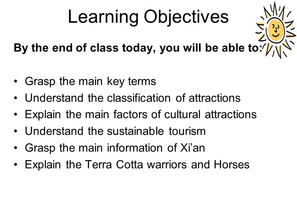 Learning Objectives By the end of class today, you will be able to: Grasp the main key terms Understand the classification of attractions Explain the main factors of cultural attractions Understand the sustainable tourism Grasp the main information of Xi'an Explain the Terra Cotta warriors and Horses