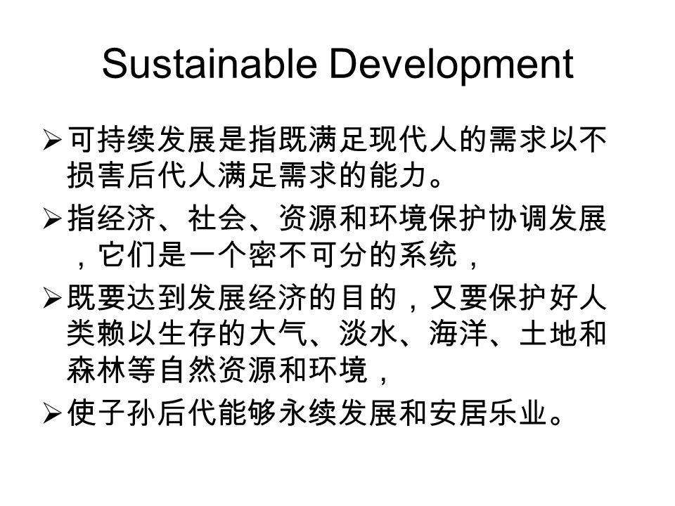 Sustainable Development  可持续发展是指既满足现代人的需求以不 损害后代人满足需求的能力。  指经济、社会、资源和环境保护协调发展 ,它们是一个密不可分的系统,  既要达到发展经济的目的,又要保护好人 类赖以生存的大气、淡水、海洋、土地和 森林等自然资源和环境,  使子孙后代能够永续发展和安居乐业。