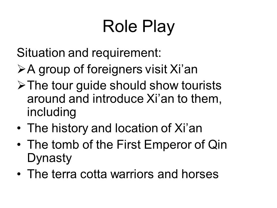Role Play Situation and requirement:  A group of foreigners visit Xi'an  The tour guide should show tourists around and introduce Xi'an to them, including The history and location of Xi'an The tomb of the First Emperor of Qin Dynasty The terra cotta warriors and horses