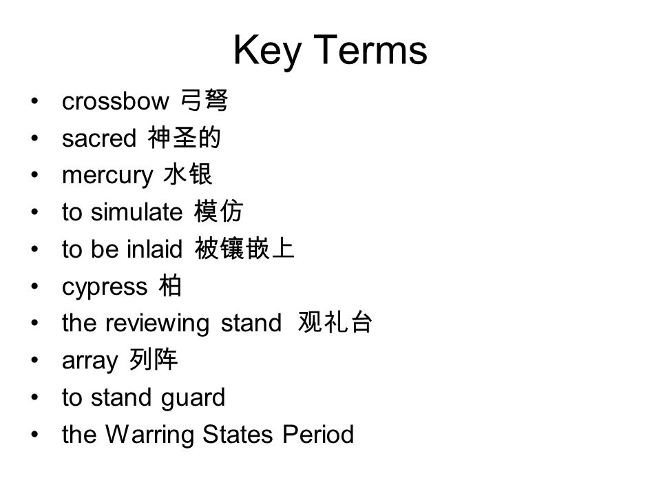Key Terms crossbow 弓弩 sacred 神圣的 mercury 水银 to simulate 模仿 to be inlaid 被镶嵌上 cypress 柏 the reviewing stand 观礼台 array 列阵 to stand guard the Warring States Period