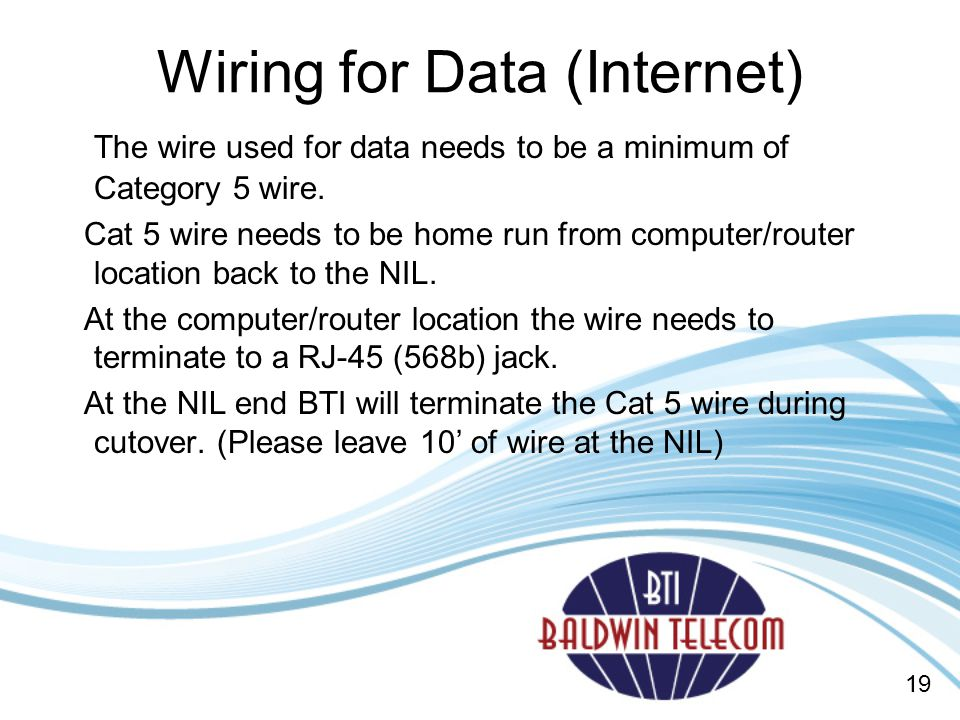 Wiring for Data (Internet) The wire used for data needs to be a minimum of Category 5 wire.