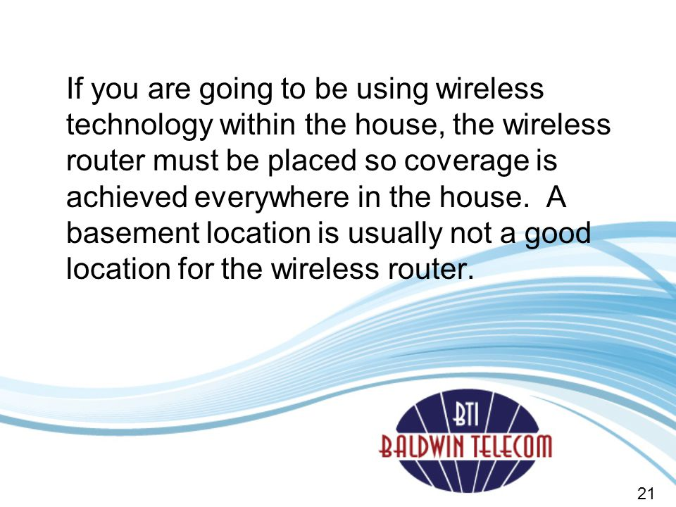If you are going to be using wireless technology within the house, the wireless router must be placed so coverage is achieved everywhere in the house.
