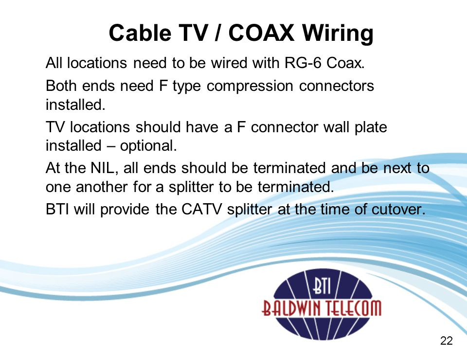 Cable TV / COAX Wiring All locations need to be wired with RG-6 Coax.