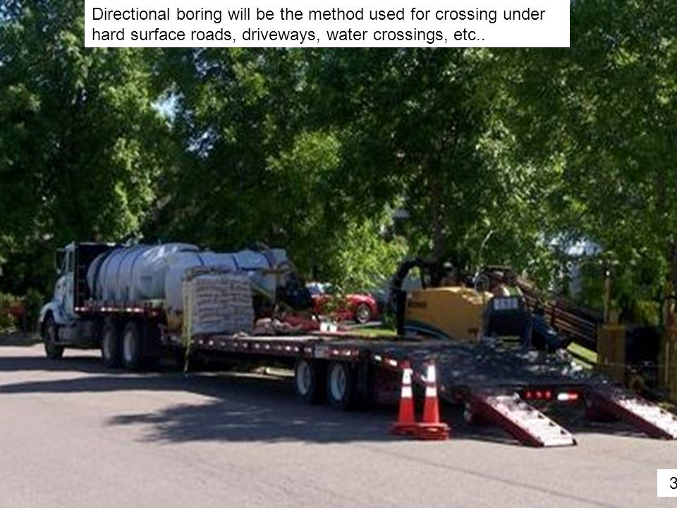 Directional boring will be the method used for crossing under hard surface roads, driveways, water crossings, etc.. 32