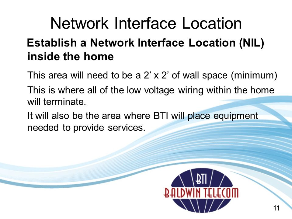 Network Interface Location Establish a Network Interface Location (NIL) inside the home This area will need to be a 2' x 2' of wall space (minimum) This is where all of the low voltage wiring within the home will terminate.