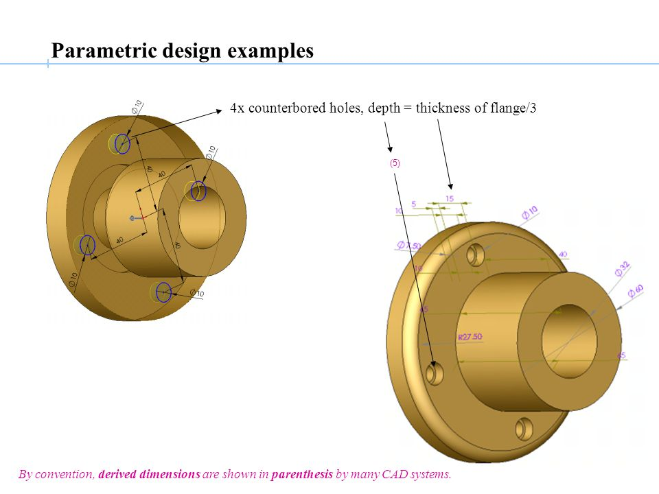 4x counterbored holes, depth = thickness of flange/3 (5) Parametric design examples By convention, derived dimensions are shown in parenthesis by many CAD systems.