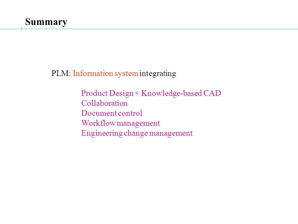 PLM: Information system integrating Product Design + Knowledge-based CAD Collaboration Document control Workflow management Engineering change management Summary