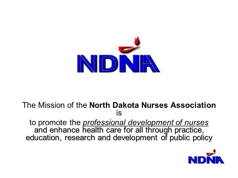 The Mission of the North Dakota Nurses Association is and enhance health care for all through practice, education, research and development of public policy to promote the professional development of nurses and enhance health care for all through practice, education, research and development of public policy