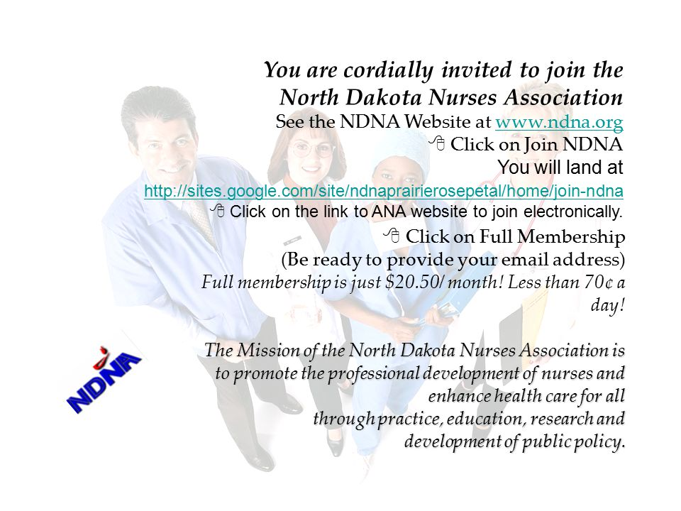 You are cordially invited to join the North Dakota Nurses Association See the NDNA Website at www.ndna.orgwww.ndna.org  Click on Join NDNA You will land at http://sites.google.com/site/ndnaprairierosepetal/home/join-ndna http://sites.google.com/site/ndnaprairierosepetal/home/join-ndna  Click on the link to ANA website to join electronically.