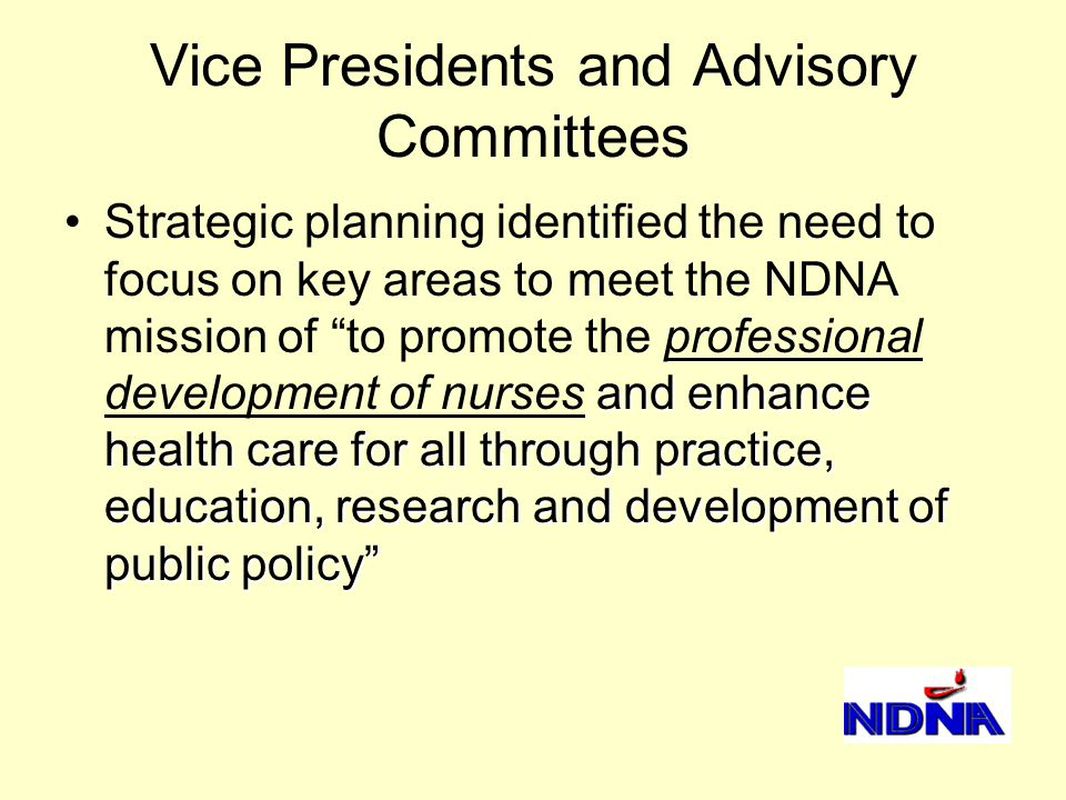 Vice Presidents and Advisory Committees and enhance health care for all through practice, education, research and development of public policy Strategic planning identified the need to focus on key areas to meet the NDNA mission of to promote the professional development of nurses and enhance health care for all through practice, education, research and development of public policy