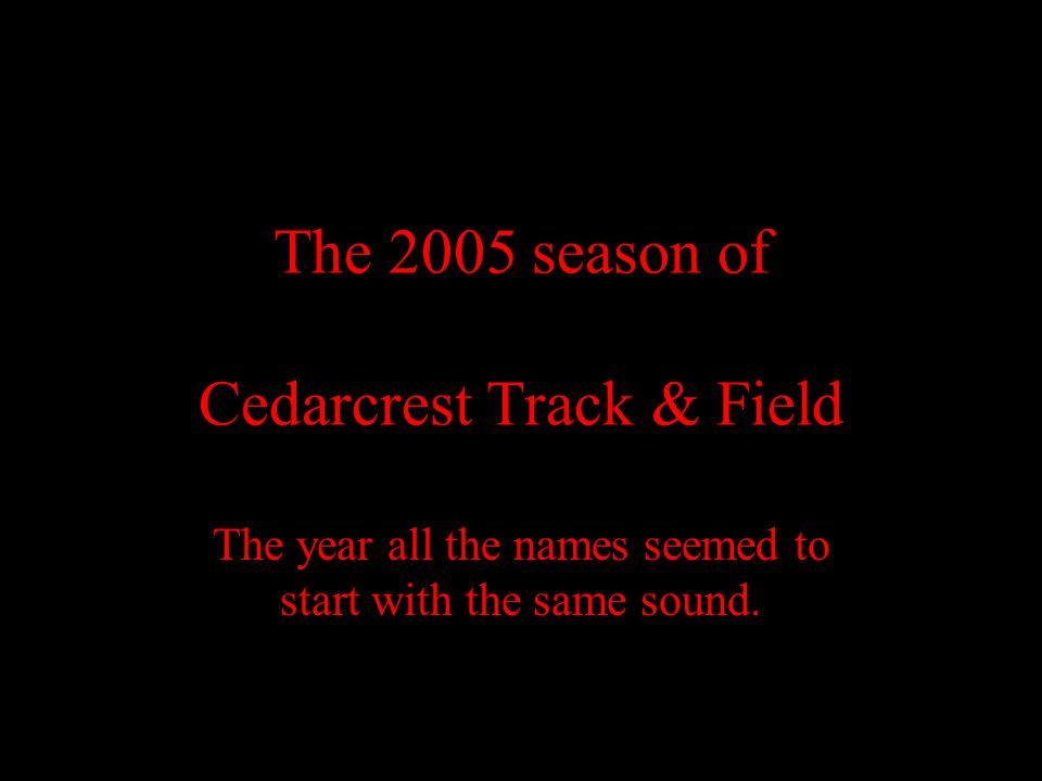 The 2005 season of Cedarcrest Track & Field The year all the names seemed to start with the same sound.