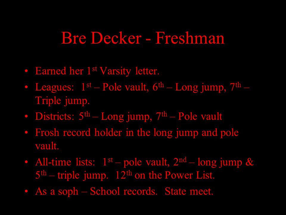 Bre Decker - Freshman Earned her 1 st Varsity letter. Leagues: 1 st – Pole vault, 6 th – Long jump, 7 th – Triple jump. Districts: 5 th – Long jump, 7