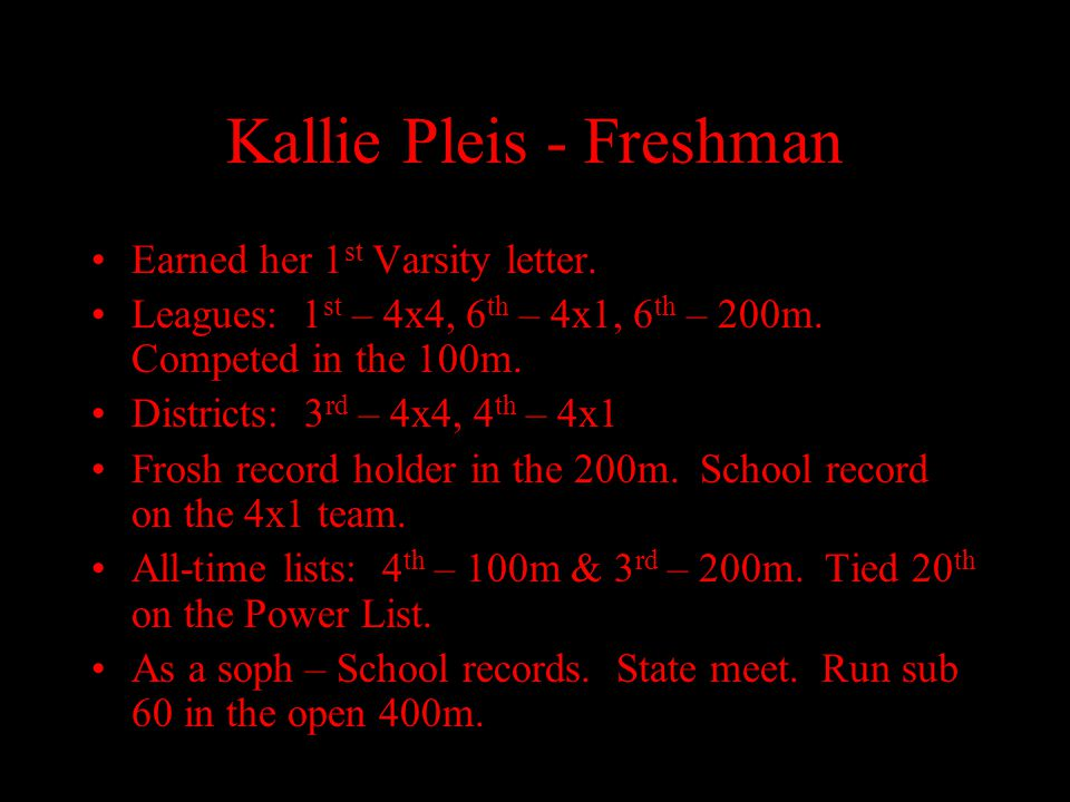 Kallie Pleis - Freshman Earned her 1 st Varsity letter. Leagues: 1 st – 4x4, 6 th – 4x1, 6 th – 200m. Competed in the 100m. Districts: 3 rd – 4x4, 4 t