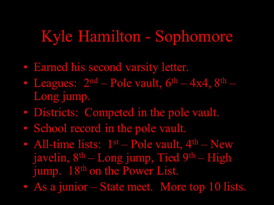 Kyle Hamilton - Sophomore Earned his second varsity letter. Leagues: 2 nd – Pole vault, 6 th – 4x4, 8 th – Long jump. Districts: Competed in the pole