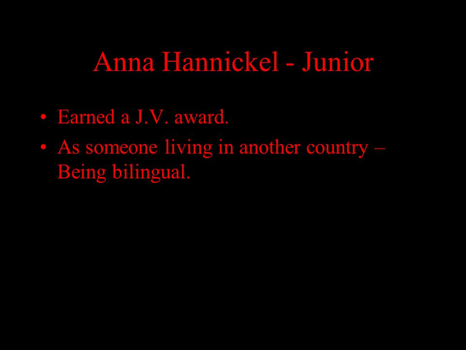 Anna Hannickel - Junior Earned a J.V. award. As someone living in another country – Being bilingual.
