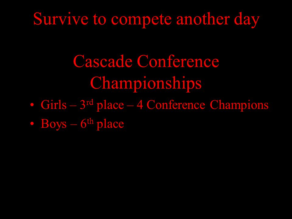 Survive to compete another day Cascade Conference Championships Girls – 3 rd place – 4 Conference Champions Boys – 6 th place