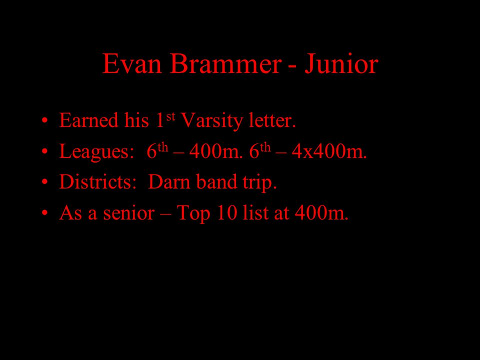 Evan Brammer - Junior Earned his 1 st Varsity letter. Leagues: 6 th – 400m. 6 th – 4x400m. Districts: Darn band trip. As a senior – Top 10 list at 400