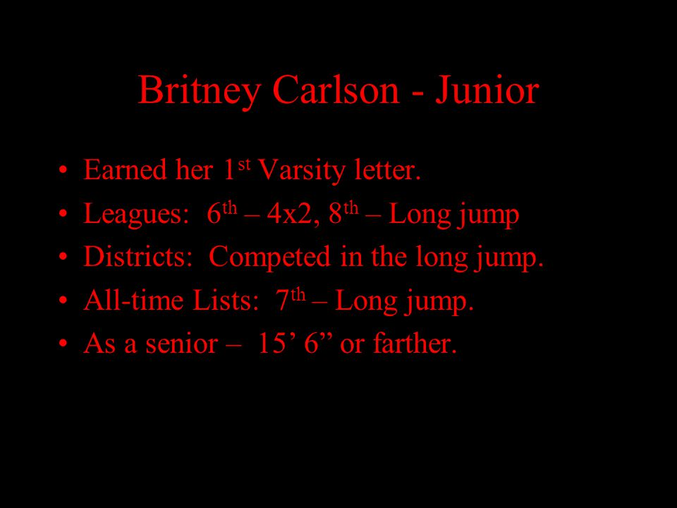 Britney Carlson - Junior Earned her 1 st Varsity letter. Leagues: 6 th – 4x2, 8 th – Long jump Districts: Competed in the long jump. All-time Lists: 7