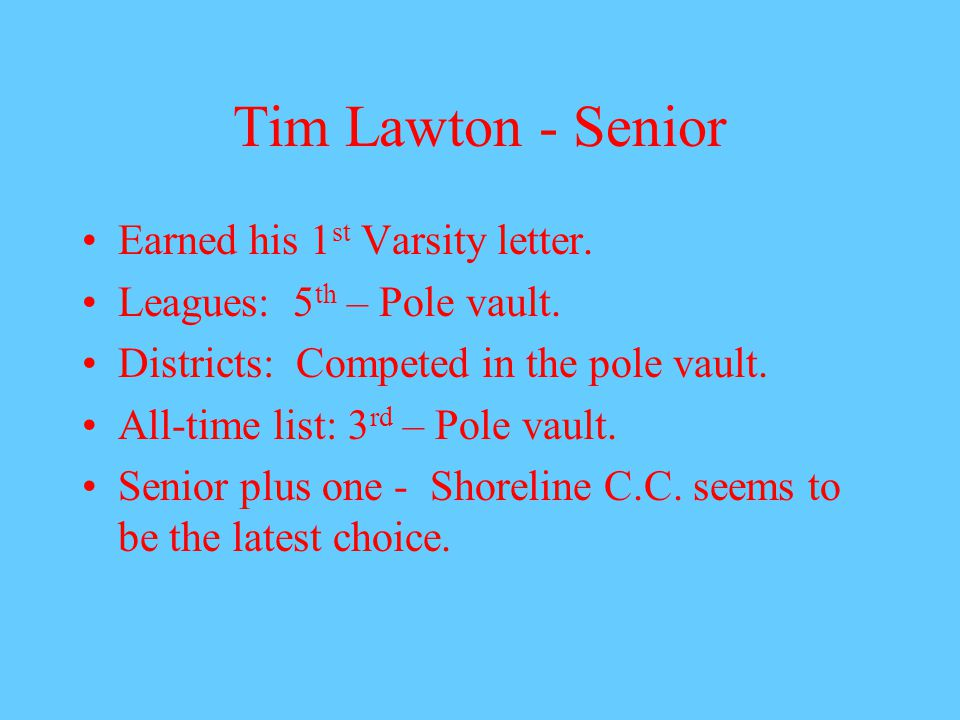 Tim Lawton - Senior Earned his 1 st Varsity letter. Leagues: 5 th – Pole vault. Districts: Competed in the pole vault. All-time list: 3 rd – Pole vaul