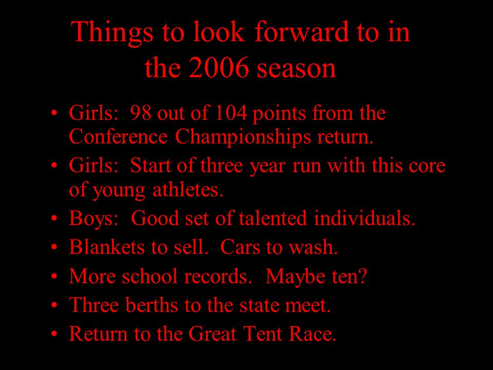 Things to look forward to in the 2006 season Girls: 98 out of 104 points from the Conference Championships return. Girls: Start of three year run with