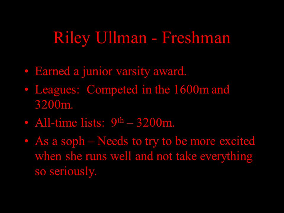 Riley Ullman - Freshman Earned a junior varsity award. Leagues: Competed in the 1600m and 3200m. All-time lists: 9 th – 3200m. As a soph – Needs to tr