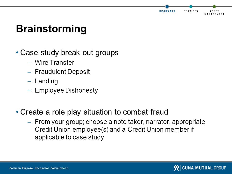 Brainstorming Case study break out groups –Wire Transfer –Fraudulent Deposit –Lending –Employee Dishonesty Create a role play situation to combat fraud –From your group; choose a note taker, narrator, appropriate Credit Union employee(s) and a Credit Union member if applicable to case study