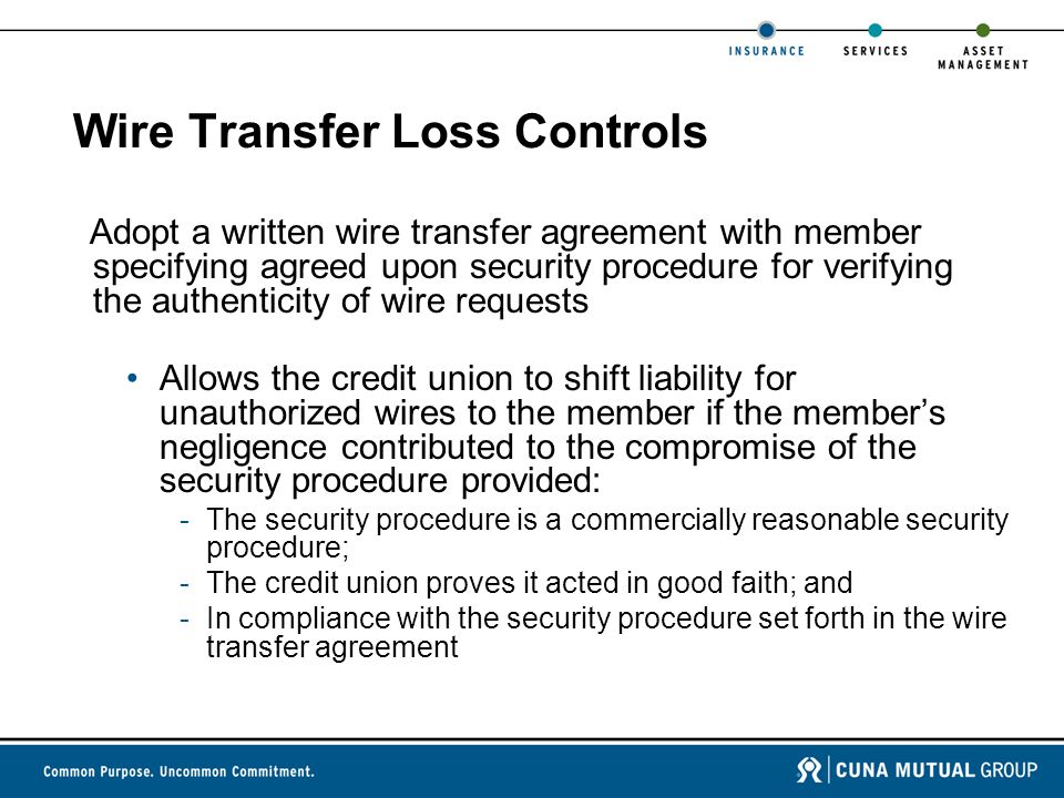 Wire Transfer Loss Controls Adopt a written wire transfer agreement with member specifying agreed upon security procedure for verifying the authenticity of wire requests Allows the credit union to shift liability for unauthorized wires to the member if the member's negligence contributed to the compromise of the security procedure provided: -The security procedure is a commercially reasonable security procedure; -The credit union proves it acted in good faith; and -In compliance with the security procedure set forth in the wire transfer agreement