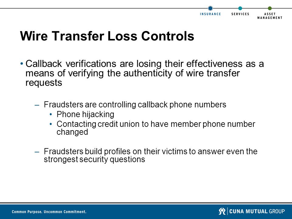 Wire Transfer Loss Controls Callback verifications are losing their effectiveness as a means of verifying the authenticity of wire transfer requests –Fraudsters are controlling callback phone numbers Phone hijacking Contacting credit union to have member phone number changed –Fraudsters build profiles on their victims to answer even the strongest security questions