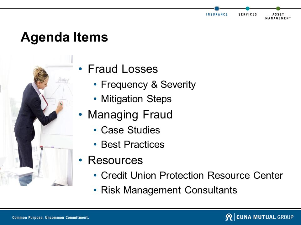 Agenda Items Fraud Losses Frequency & Severity Mitigation Steps Managing Fraud Case Studies Best Practices Resources Credit Union Protection Resource Center Risk Management Consultants