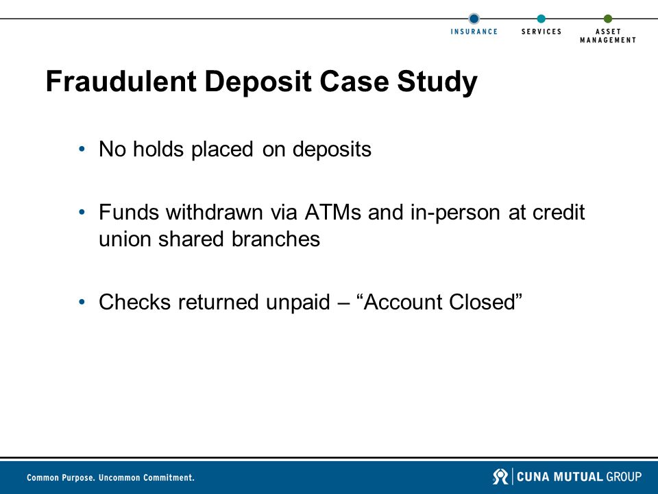 Fraudulent Deposit Case Study No holds placed on deposits Funds withdrawn via ATMs and in-person at credit union shared branches Checks returned unpaid – Account Closed