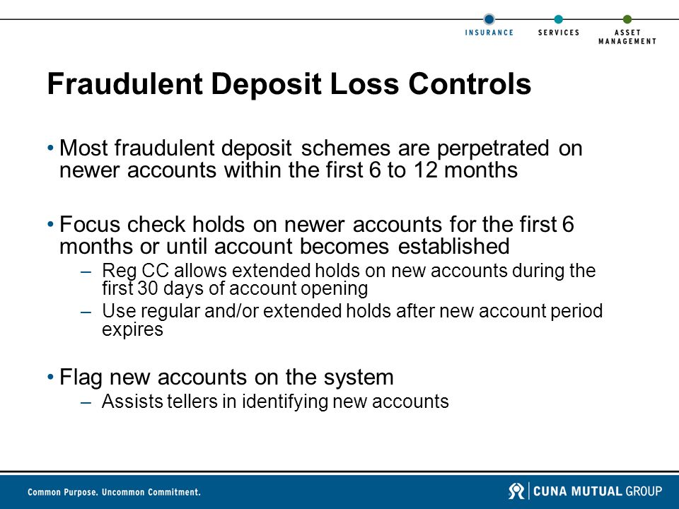 Fraudulent Deposit Loss Controls Most fraudulent deposit schemes are perpetrated on newer accounts within the first 6 to 12 months Focus check holds on newer accounts for the first 6 months or until account becomes established –Reg CC allows extended holds on new accounts during the first 30 days of account opening –Use regular and/or extended holds after new account period expires Flag new accounts on the system –Assists tellers in identifying new accounts