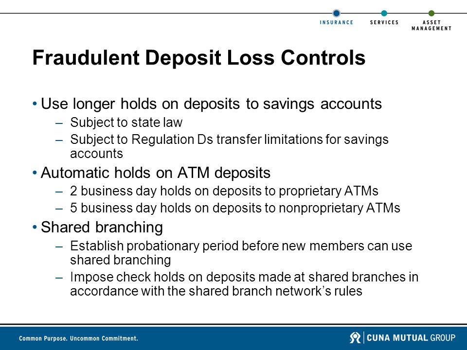 Fraudulent Deposit Loss Controls Use longer holds on deposits to savings accounts –Subject to state law –Subject to Regulation Ds transfer limitations for savings accounts Automatic holds on ATM deposits –2 business day holds on deposits to proprietary ATMs –5 business day holds on deposits to nonproprietary ATMs Shared branching –Establish probationary period before new members can use shared branching –Impose check holds on deposits made at shared branches in accordance with the shared branch network's rules