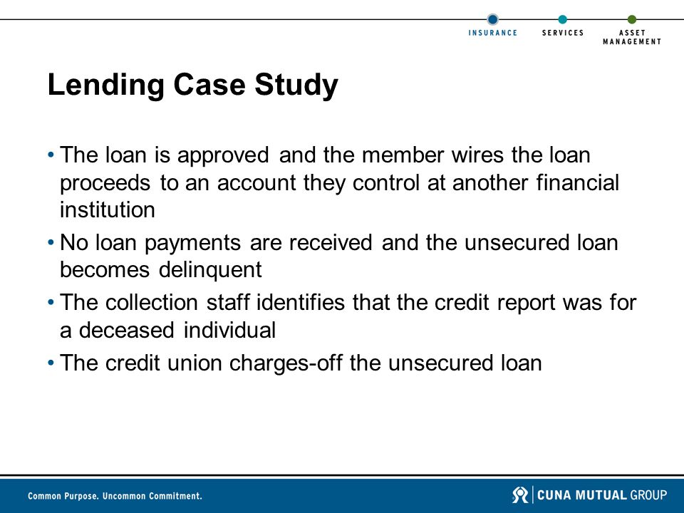 Lending Case Study The loan is approved and the member wires the loan proceeds to an account they control at another financial institution No loan payments are received and the unsecured loan becomes delinquent The collection staff identifies that the credit report was for a deceased individual The credit union charges-off the unsecured loan