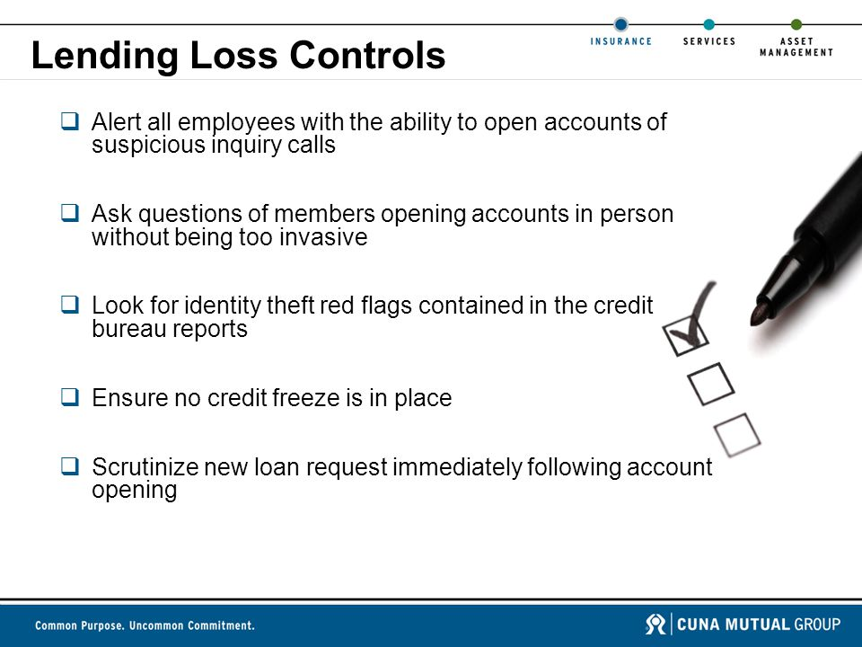 Lending Loss Controls  Alert all employees with the ability to open accounts of suspicious inquiry calls  Ask questions of members opening accounts in person without being too invasive  Look for identity theft red flags contained in the credit bureau reports  Ensure no credit freeze is in place  Scrutinize new loan request immediately following account opening