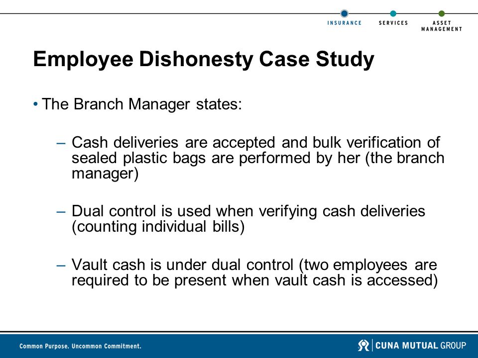 Employee Dishonesty Case Study The Branch Manager states: –Cash deliveries are accepted and bulk verification of sealed plastic bags are performed by her (the branch manager) –Dual control is used when verifying cash deliveries (counting individual bills) –Vault cash is under dual control (two employees are required to be present when vault cash is accessed)