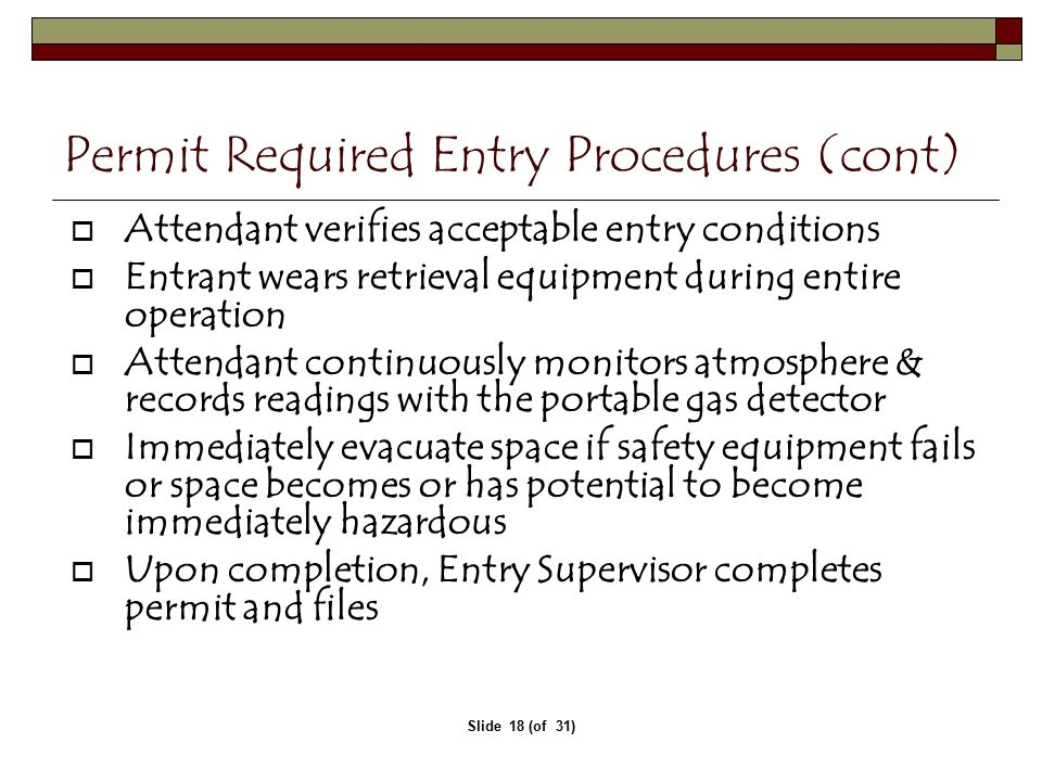 Slide 18 (of 31) Permit Required Entry Procedures (cont)   Attendant verifies acceptable entry conditions  Entrant wears retrieval equipment during entire operation  Attendant continuously monitors atmosphere & records readings with the portable gas detector  Immediately evacuate space if safety equipment fails or space becomes or has potential to become immediately hazardous  Upon completion, Entry Supervisor completes permit and files
