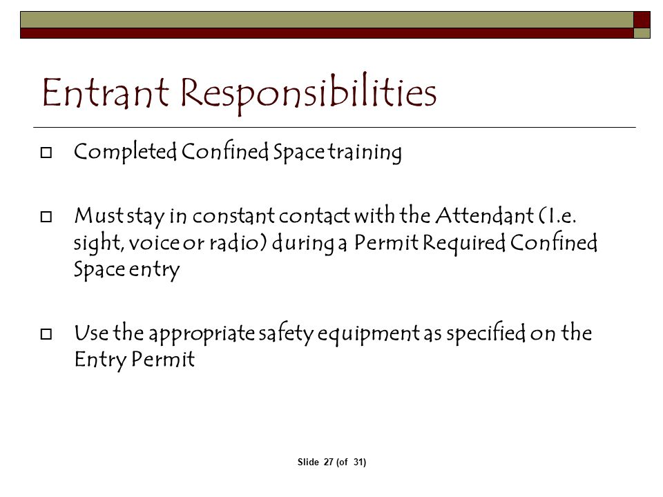 Slide 27 (of 31) Entrant Responsibilities  Completed Confined Space training  Must stay in constant contact with the Attendant (I.e.