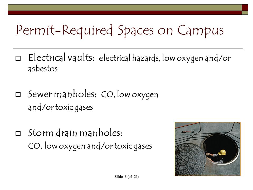 Slide 6 (of 31) Permit-Required Spaces on Campus  Electrical vaults: electrical hazards, low oxygen and/or asbestos  Sewer manholes: CO, low oxygen and/or toxic gases  Storm drain manholes: CO, low oxygen and/or toxic gases