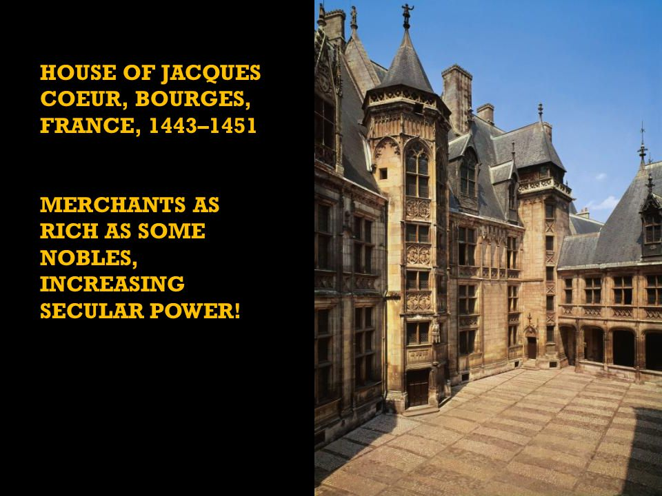 HOUSE OF JACQUES COEUR, BOURGES, FRANCE, 1443–1451 MERCHANTS AS RICH AS SOME NOBLES, INCREASING SECULAR POWER!