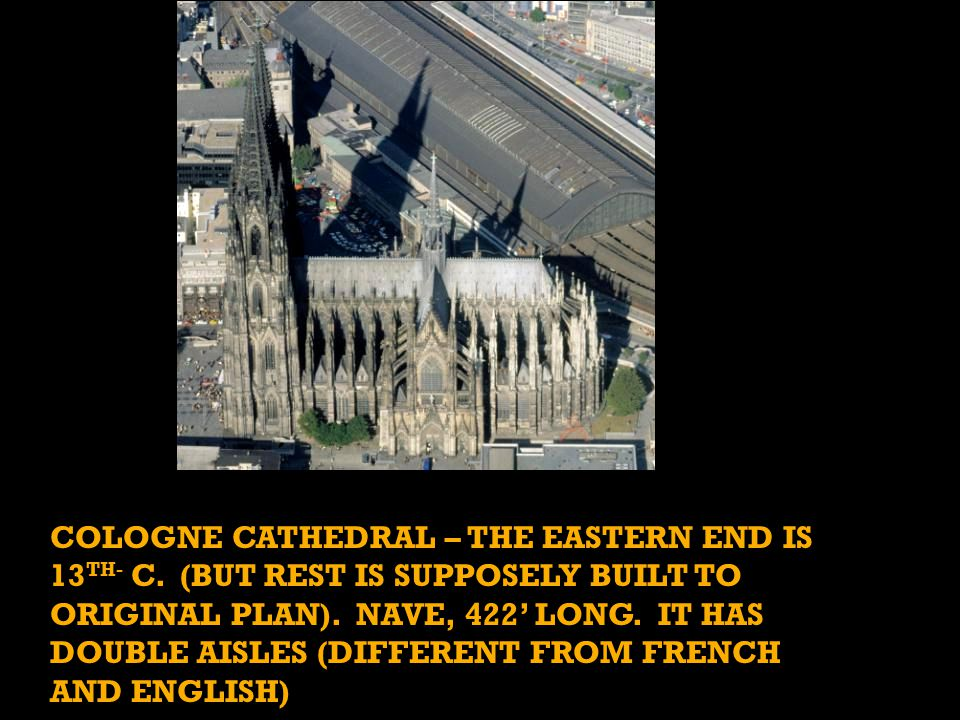COLOGNE CATHEDRAL – THE EASTERN END IS 13 TH- C. (BUT REST IS SUPPOSELY BUILT TO ORIGINAL PLAN).