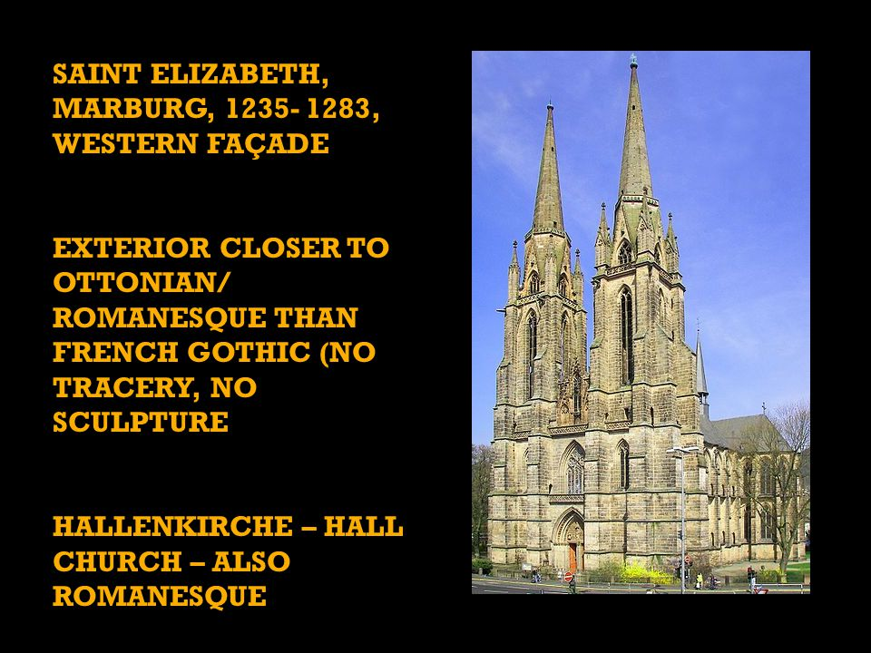 SAINT ELIZABETH, MARBURG, 1235- 1283, WESTERN FAÇADE EXTERIOR CLOSER TO OTTONIAN/ ROMANESQUE THAN FRENCH GOTHIC (NO TRACERY, NO SCULPTURE HALLENKIRCHE – HALL CHURCH – ALSO ROMANESQUE